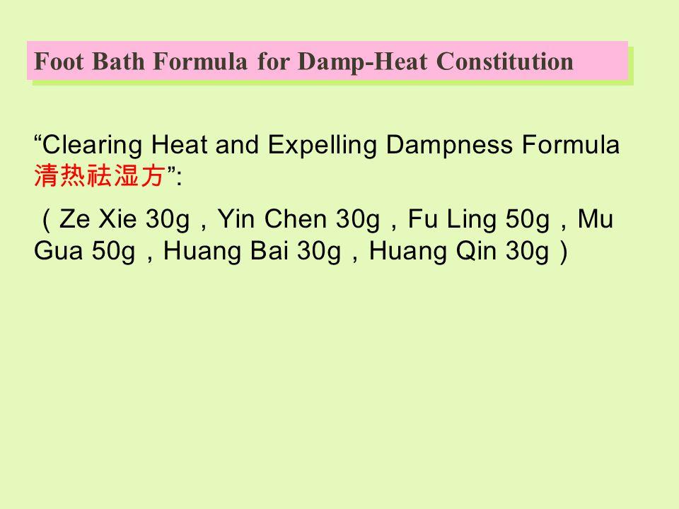 Clearing Heat and Expelling Dampness Formula 清热祛湿方 : ( Ze Xie 30g , Yin Chen 30g , Fu Ling 50g , Mu Gua 50g , Huang Bai 30g , Huang Qin 30g ) Foot Bath Formula for Damp-Heat Constitution
