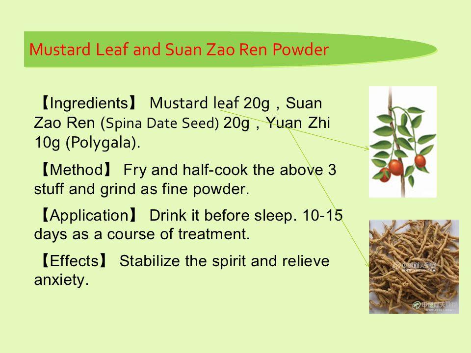 【 Ingredients 】 Mustard leaf 20g , Suan Zao Ren ( Spina Date Seed) 20g , Yuan Zhi 10g ( Polygala).