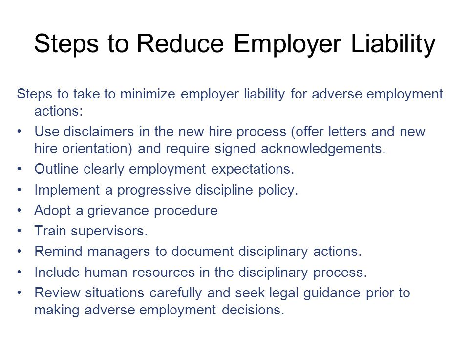 Steps to Reduce Employer Liability Steps to take to minimize employer liability for adverse employment actions: Use disclaimers in the new hire process (offer letters and new hire orientation) and require signed acknowledgements.