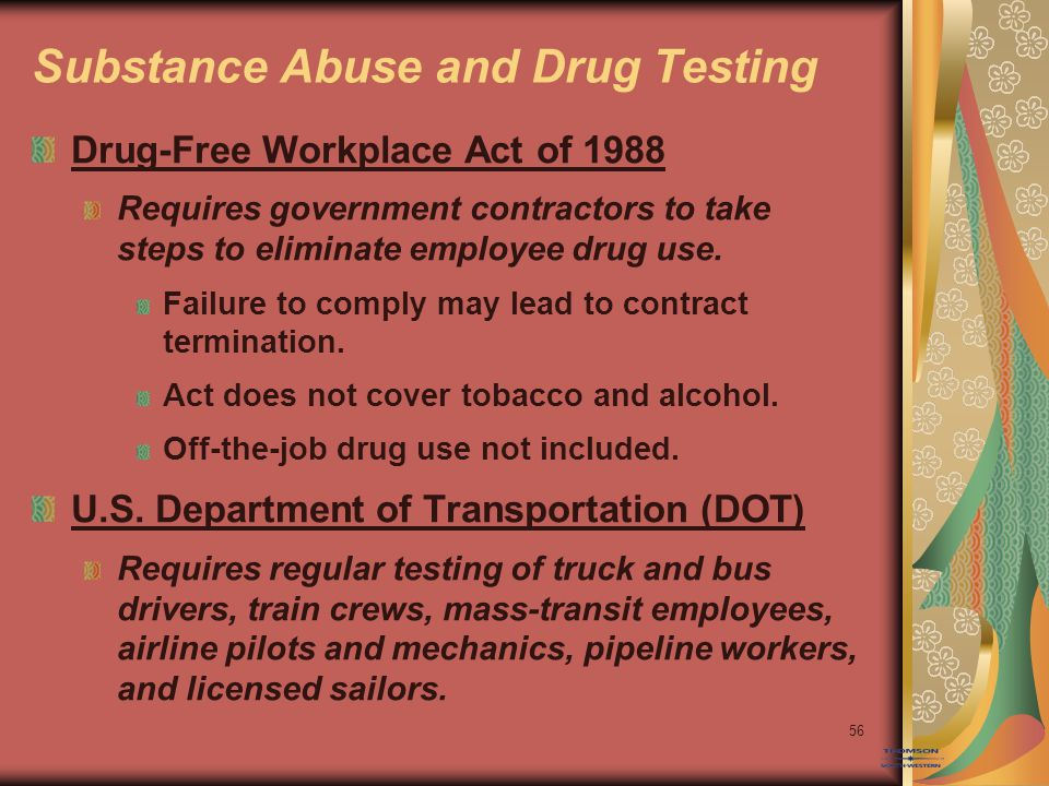 56 Substance Abuse and Drug Testing Drug-Free Workplace Act of 1988 Requires government contractors to take steps to eliminate employee drug use.