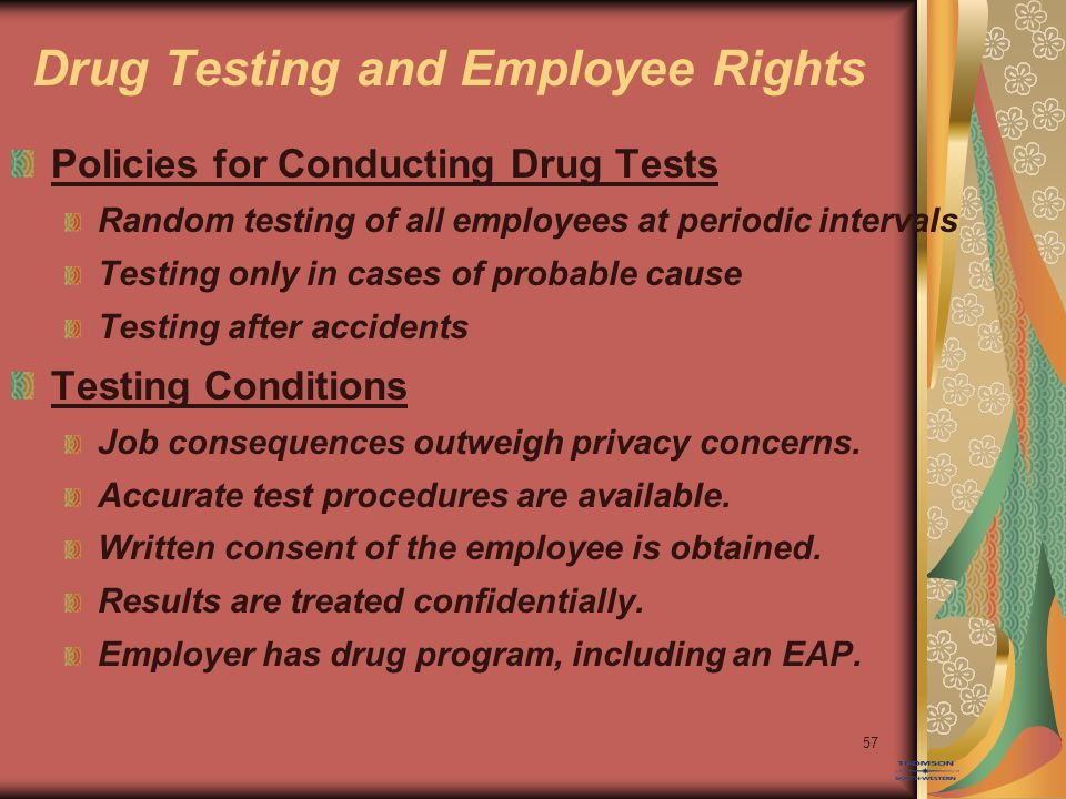 57 Drug Testing and Employee Rights Policies for Conducting Drug Tests Random testing of all employees at periodic intervals Testing only in cases of probable cause Testing after accidents Testing Conditions Job consequences outweigh privacy concerns.