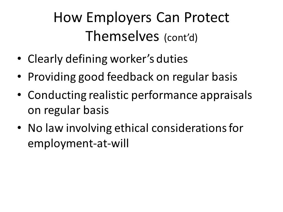 How Employers Can Protect Themselves (cont'd) Clearly defining worker's duties Providing good feedback on regular basis Conducting realistic performance appraisals on regular basis No law involving ethical considerations for employment-at-will