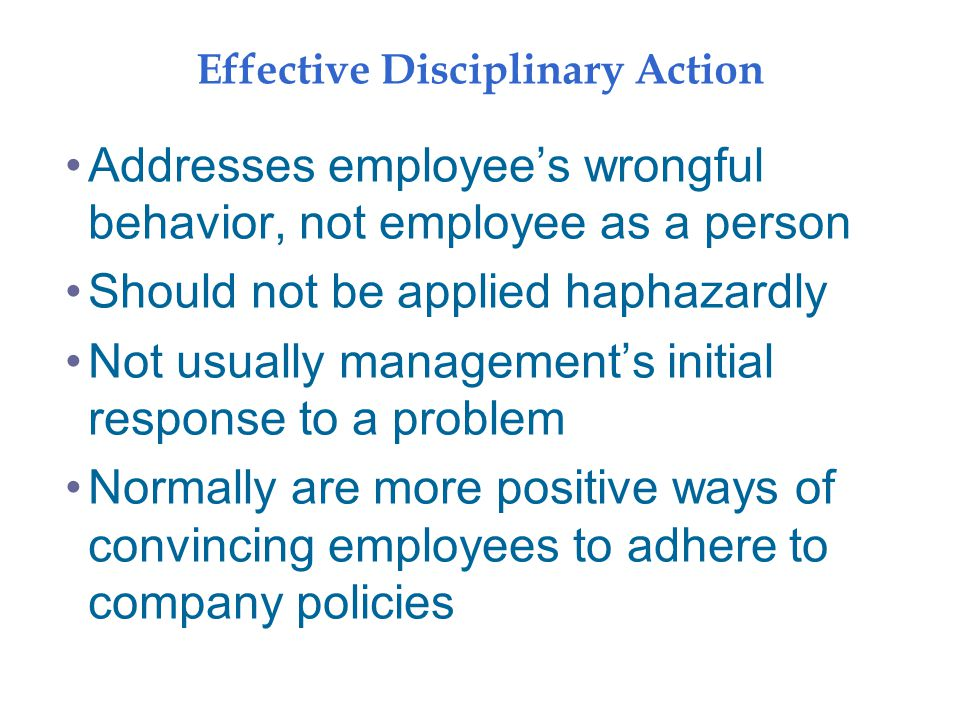 Effective Disciplinary Action Addresses employee's wrongful behavior, not employee as a person Should not be applied haphazardly Not usually management's initial response to a problem Normally are more positive ways of convincing employees to adhere to company policies