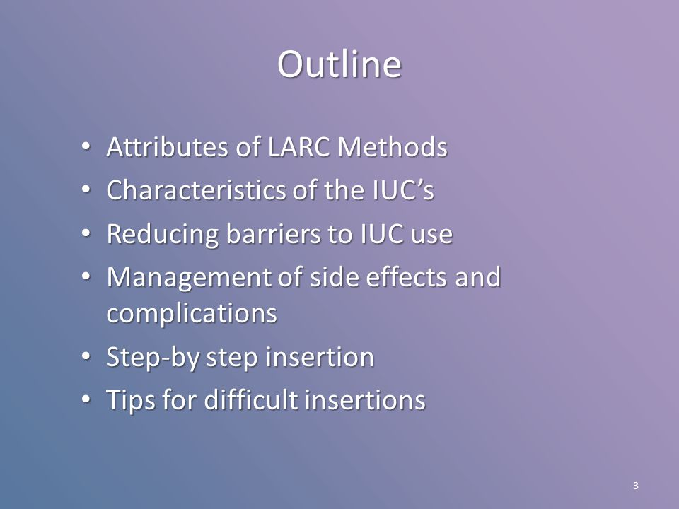 IUC Complications Absolute risk Comment Perforation1/1,000 Mostly benign Expulsion1-6/100 Most are self-recognized Unsuccessful placement 9/ 100 6% when different device is used after unsuccessful attempt Pregnancy<1/HWY Minimal impact if removed early in pregnancy PID1-2/TWY Same as gen'l population HWY: per 100 women per year TWY: per 1,000 women per year Sivin I, Stern J.Fertil Steril 1994