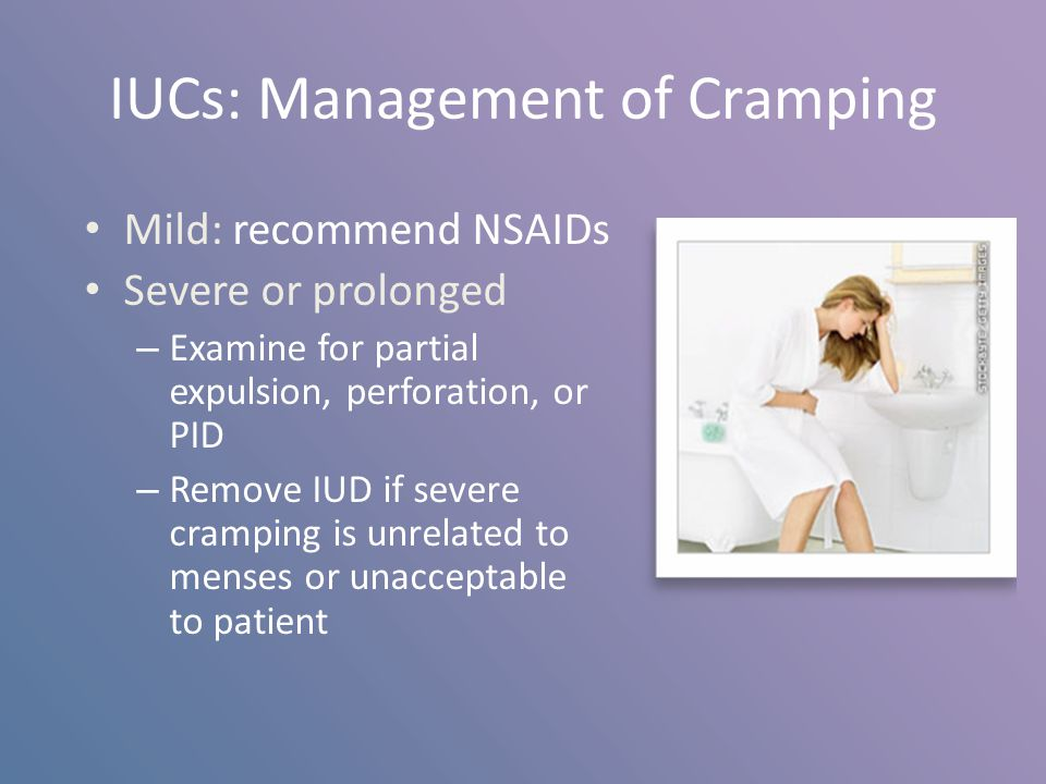 IUCs: Management of Cramping Mild: recommend NSAIDs Severe or prolonged – Examine for partial expulsion, perforation, or PID – Remove IUD if severe cr