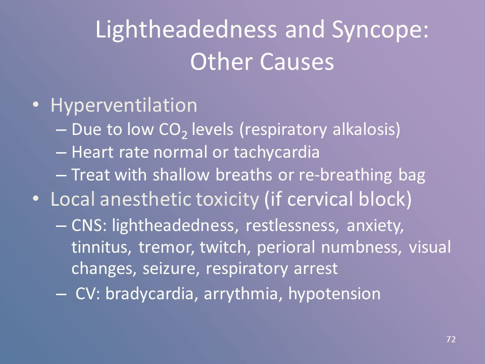Lightheadedness and Syncope: Other Causes Hyperventilation – Due to low CO 2 levels (respiratory alkalosis) – Heart rate normal or tachycardia – Treat