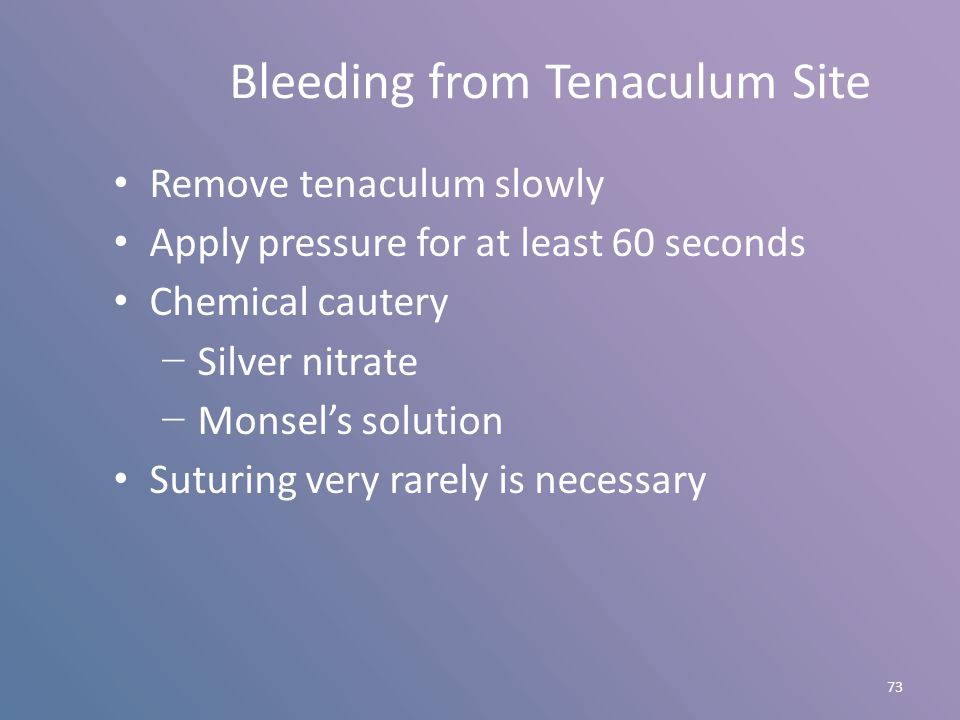 73 Bleeding from Tenaculum Site Remove tenaculum slowly Apply pressure for at least 60 seconds Chemical cautery − Silver nitrate − Monsel's solution S