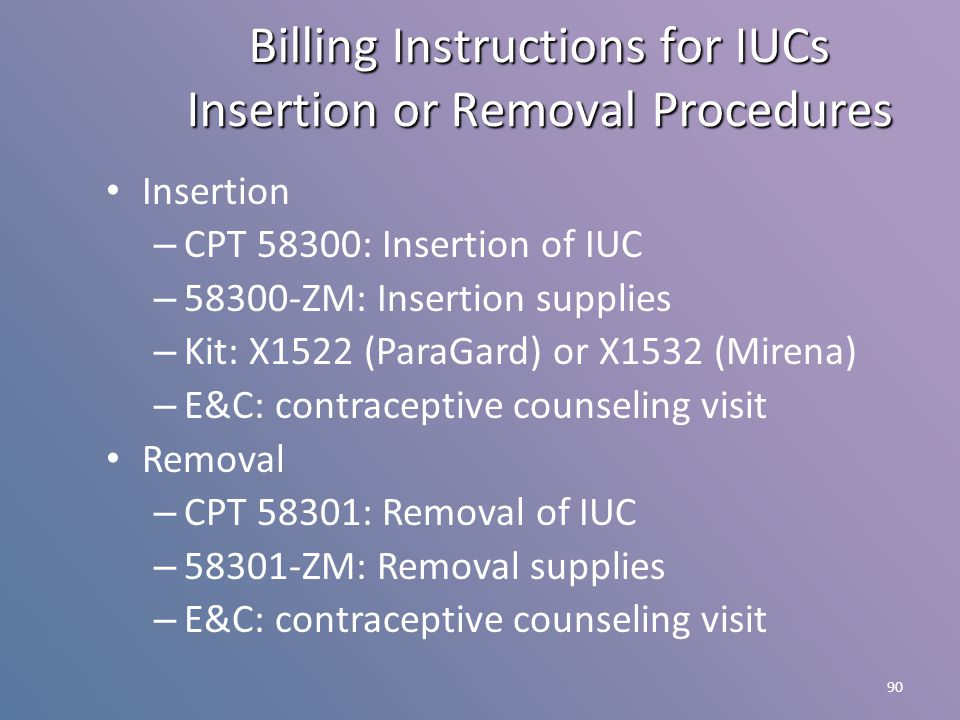 90 Insertion – CPT 58300: Insertion of IUC – 58300-ZM: Insertion supplies – Kit: X1522 (ParaGard) or X1532 (Mirena) – E&C: contraceptive counseling vi