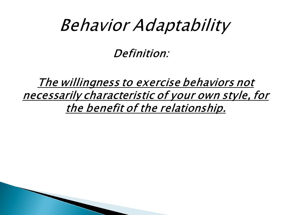 Definition: The willingness to exercise behaviors not necessarily characteristic of your own style, for the benefit of the relationship.