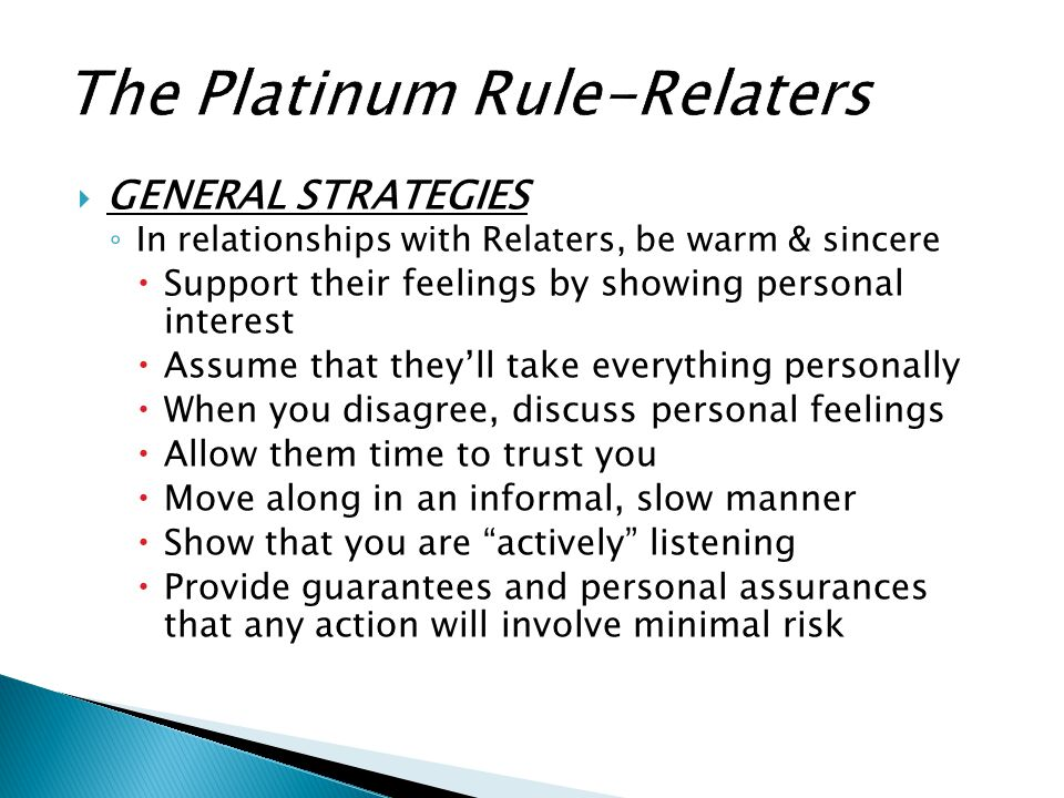  GENERAL STRATEGIES ◦ In relationships with Relaters, be warm & sincere  Support their feelings by showing personal interest  Assume that they'll t