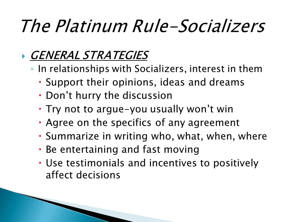  GENERAL STRATEGIES ◦ In relationships with Socializers, interest in them  Support their opinions, ideas and dreams  Don't hurry the discussion  T
