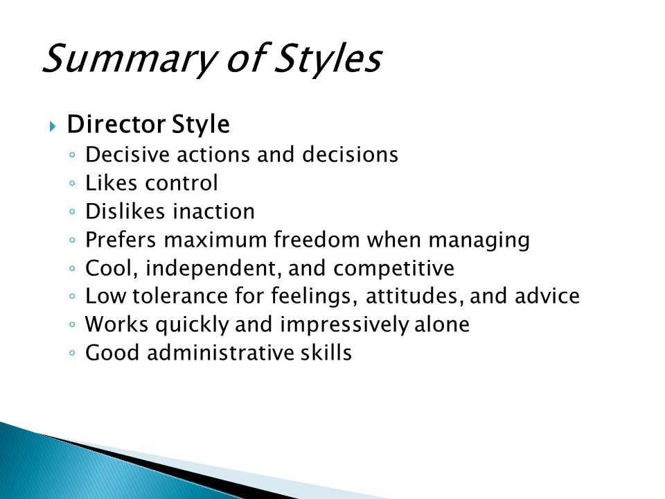  Director Style ◦ Decisive actions and decisions ◦ Likes control ◦ Dislikes inaction ◦ Prefers maximum freedom when managing ◦ Cool, independent, and