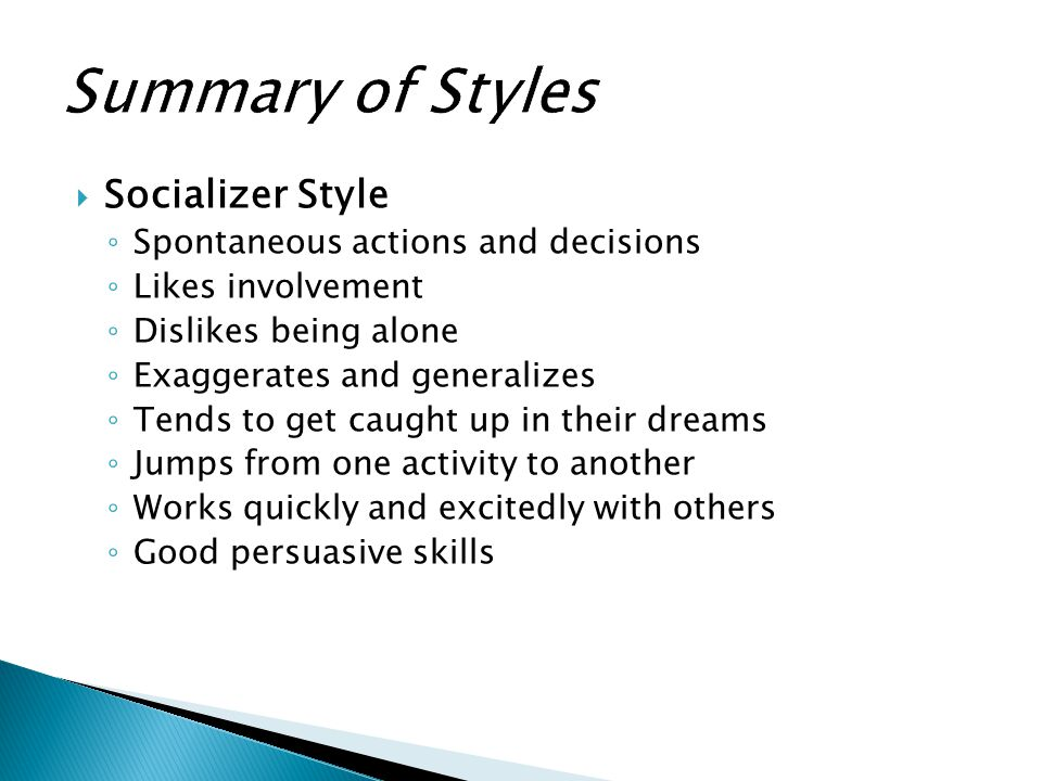  Socializer Style ◦ Spontaneous actions and decisions ◦ Likes involvement ◦ Dislikes being alone ◦ Exaggerates and generalizes ◦ Tends to get caught