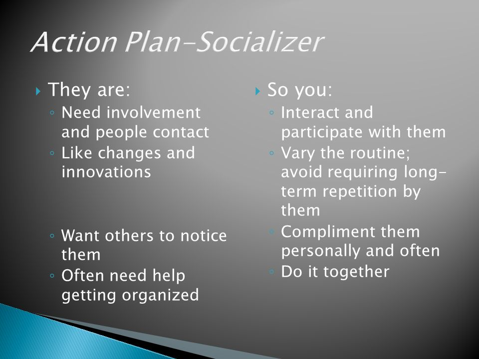  They are: ◦ Need involvement and people contact ◦ Like changes and innovations ◦ Want others to notice them ◦ Often need help getting organized  So