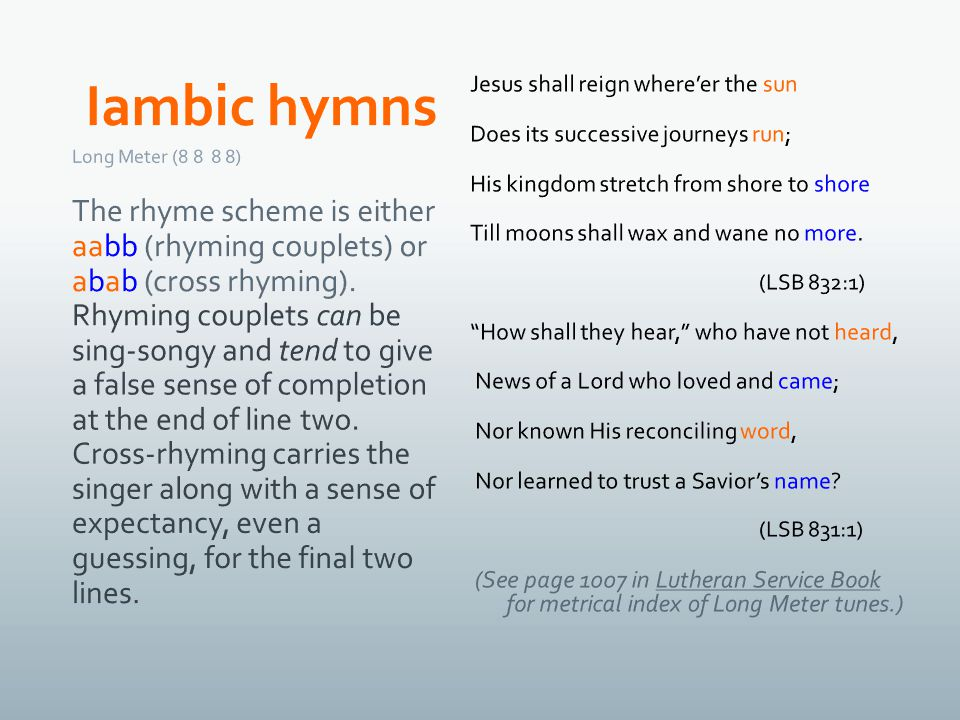 Long Meter (8 8 8 8) The rhyme scheme is either aabb (rhyming couplets) or abab (cross rhyming).