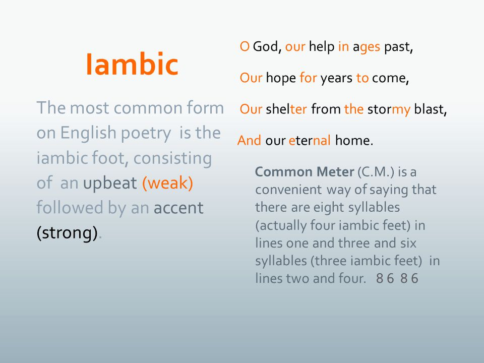 The most common form on English poetry is the iambic foot, consisting of an upbeat (weak) followed by an accent (strong).