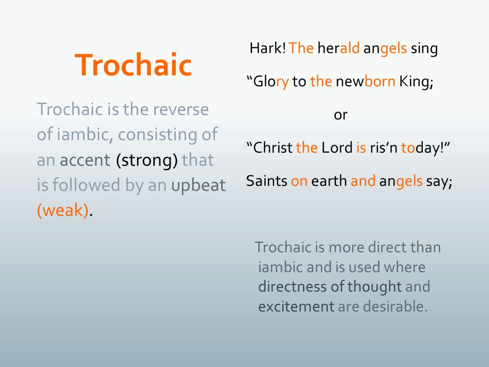 Trochaic is the reverse of iambic, consisting of an accent (strong) that is followed by an upbeat (weak).