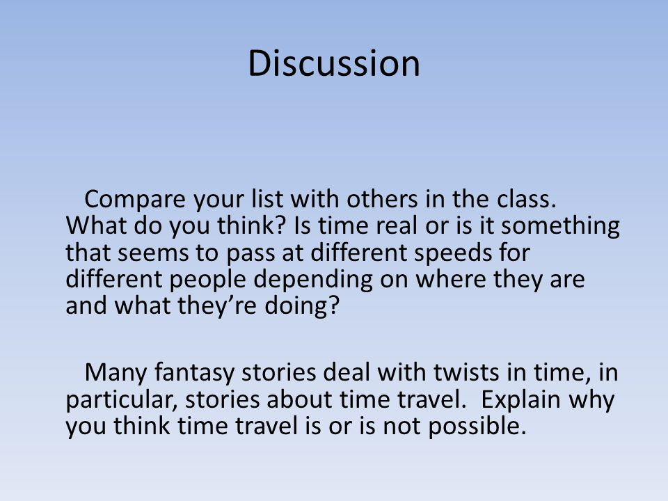 Discussion Compare your list with others in the class. What do you think? Is time real or is it something that seems to pass at different speeds for d