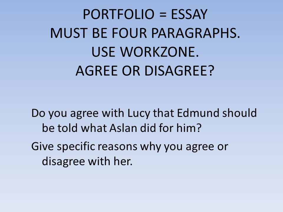 PORTFOLIO = ESSAY MUST BE FOUR PARAGRAPHS. USE WORKZONE. AGREE OR DISAGREE? Do you agree with Lucy that Edmund should be told what Aslan did for him?