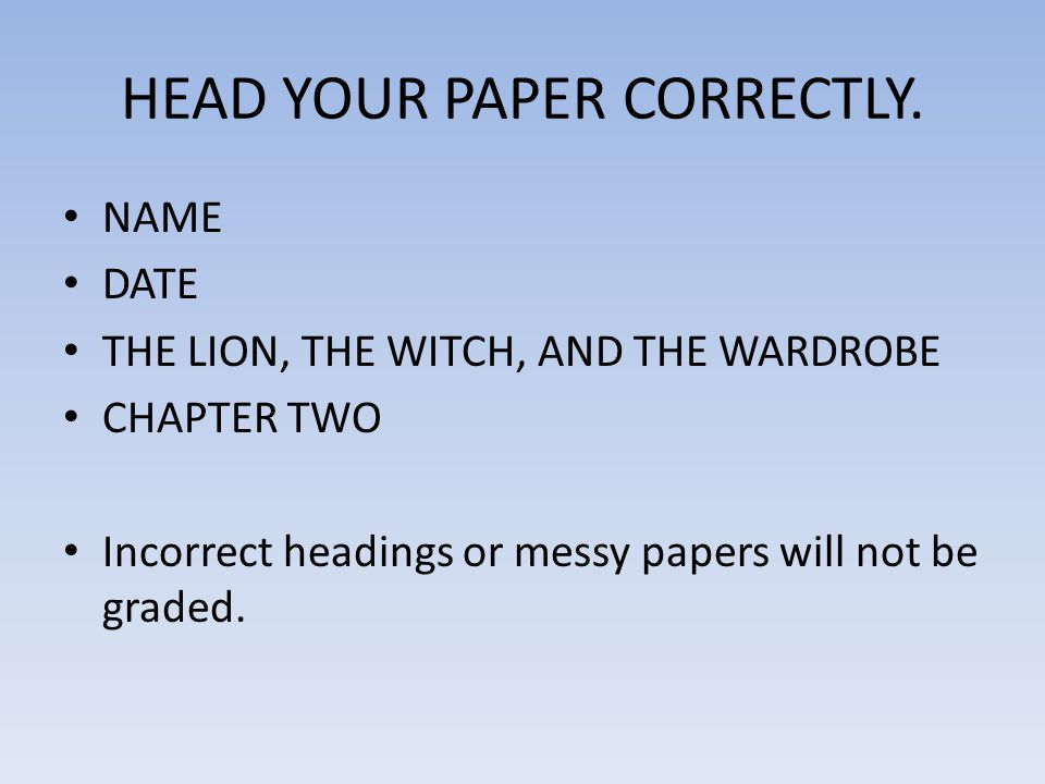 HEAD YOUR PAPER CORRECTLY. NAME DATE THE LION, THE WITCH, AND THE WARDROBE CHAPTER TWO Incorrect headings or messy papers will not be graded.