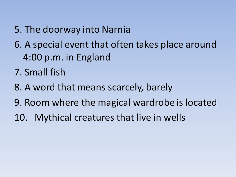5. The doorway into Narnia 6. A special event that often takes place around 4:00 p.m. in England 7. Small fish 8. A word that means scarcely, barely 9
