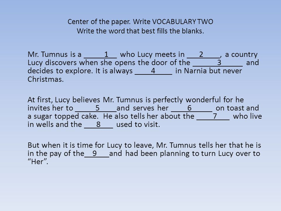Center of the paper. Write VOCABULARY TWO Write the word that best fills the blanks. Mr. Tumnus is a _____1__ who Lucy meets in ___2____, a country Lu