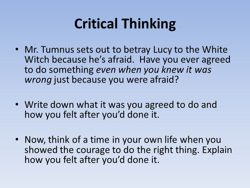 Critical Thinking Mr. Tumnus sets out to betray Lucy to the White Witch because he's afraid. Have you ever agreed to do something even when you knew i