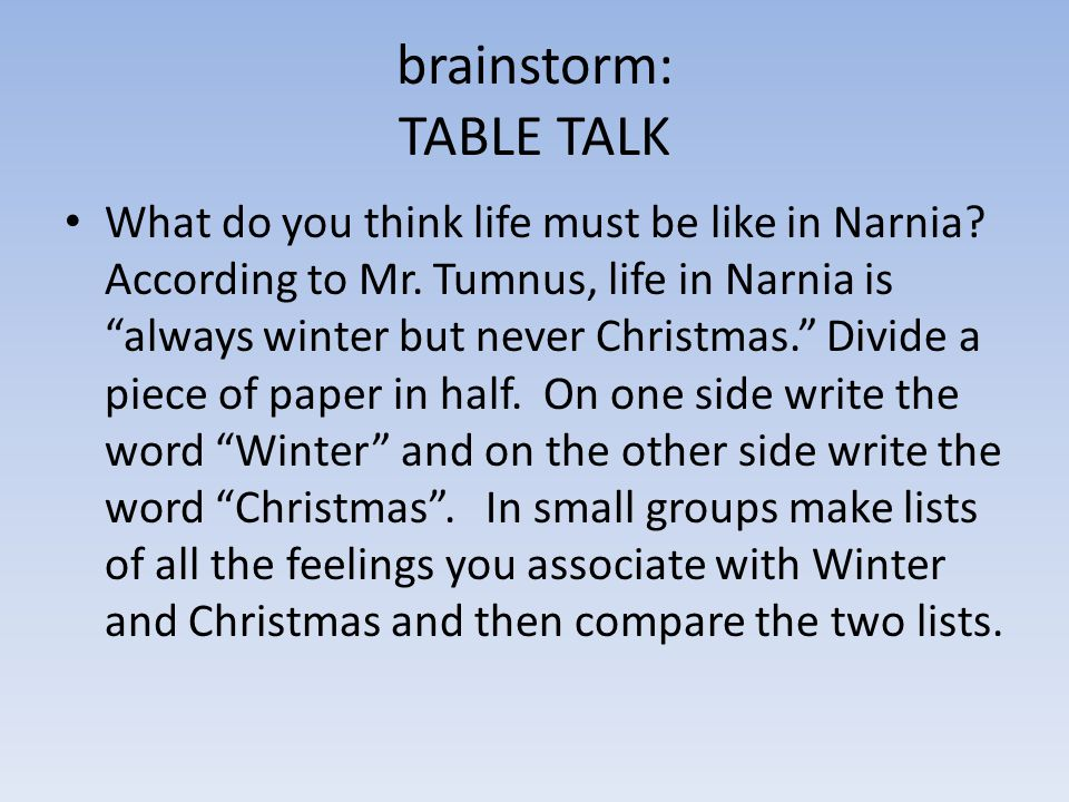 """brainstorm: TABLE TALK What do you think life must be like in Narnia? According to Mr. Tumnus, life in Narnia is """"always winter but never Christmas."""""""