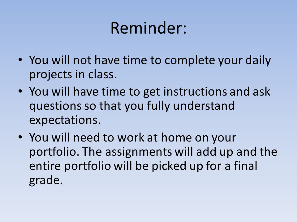 Reminder: You will not have time to complete your daily projects in class. You will have time to get instructions and ask questions so that you fully