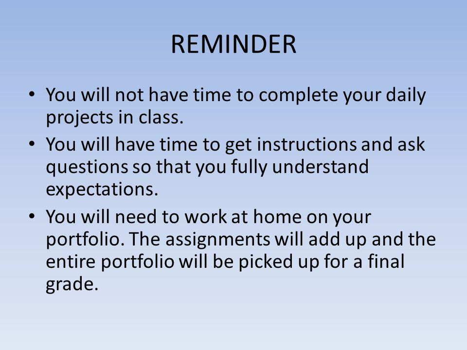REMINDER You will not have time to complete your daily projects in class. You will have time to get instructions and ask questions so that you fully u
