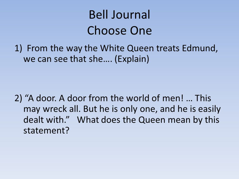 """Bell Journal Choose One 1) From the way the White Queen treats Edmund, we can see that she…. (Explain) 2) """"A door. A door from the world of men! … Thi"""