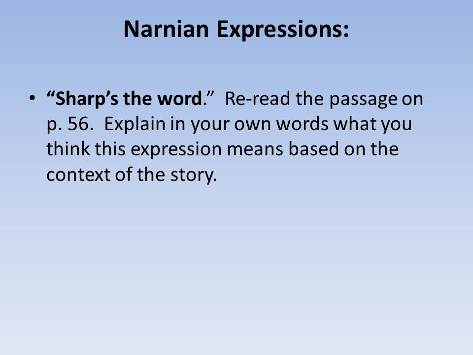 """Narnian Expressions: """"Sharp's the word."""" Re-read the passage on p. 56. Explain in your own words what you think this expression means based on the con"""
