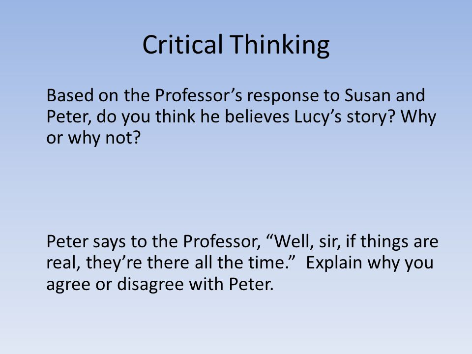 Critical Thinking Based on the Professor's response to Susan and Peter, do you think he believes Lucy's story? Why or why not? Peter says to the Profe
