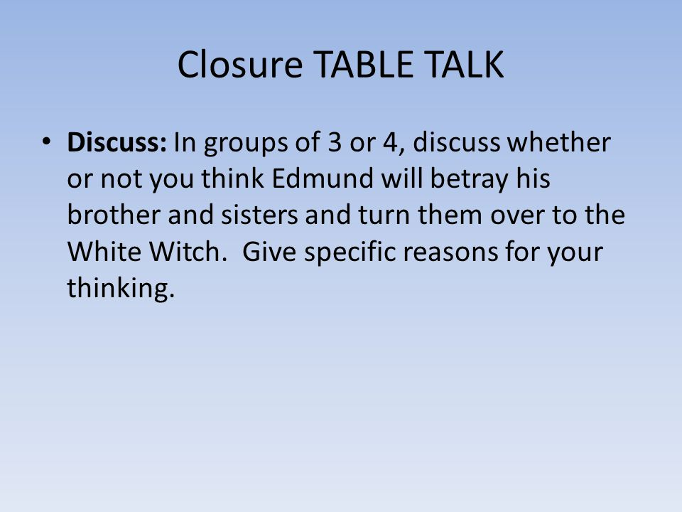 Closure TABLE TALK Discuss: In groups of 3 or 4, discuss whether or not you think Edmund will betray his brother and sisters and turn them over to the