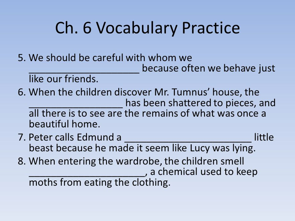 Ch. 6 Vocabulary Practice 5. We should be careful with whom we ____________________ because often we behave just like our friends. 6. When the childre