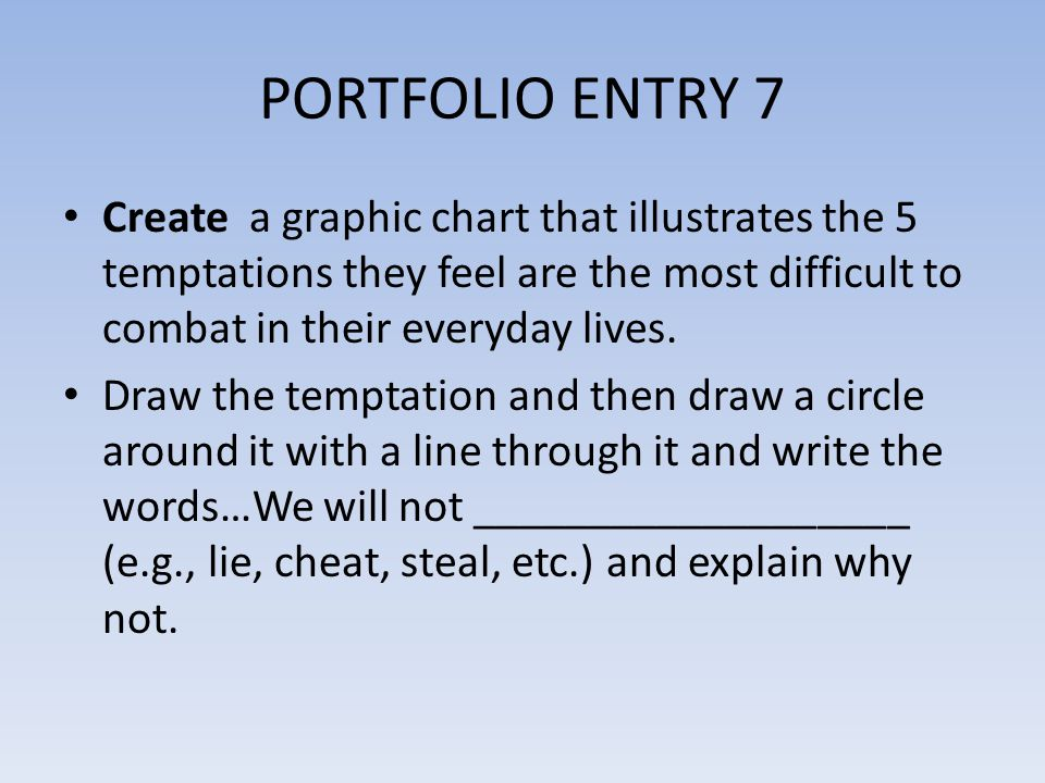 PORTFOLIO ENTRY 7 Create a graphic chart that illustrates the 5 temptations they feel are the most difficult to combat in their everyday lives. Draw t