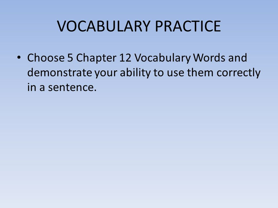 VOCABULARY PRACTICE Choose 5 Chapter 12 Vocabulary Words and demonstrate your ability to use them correctly in a sentence.
