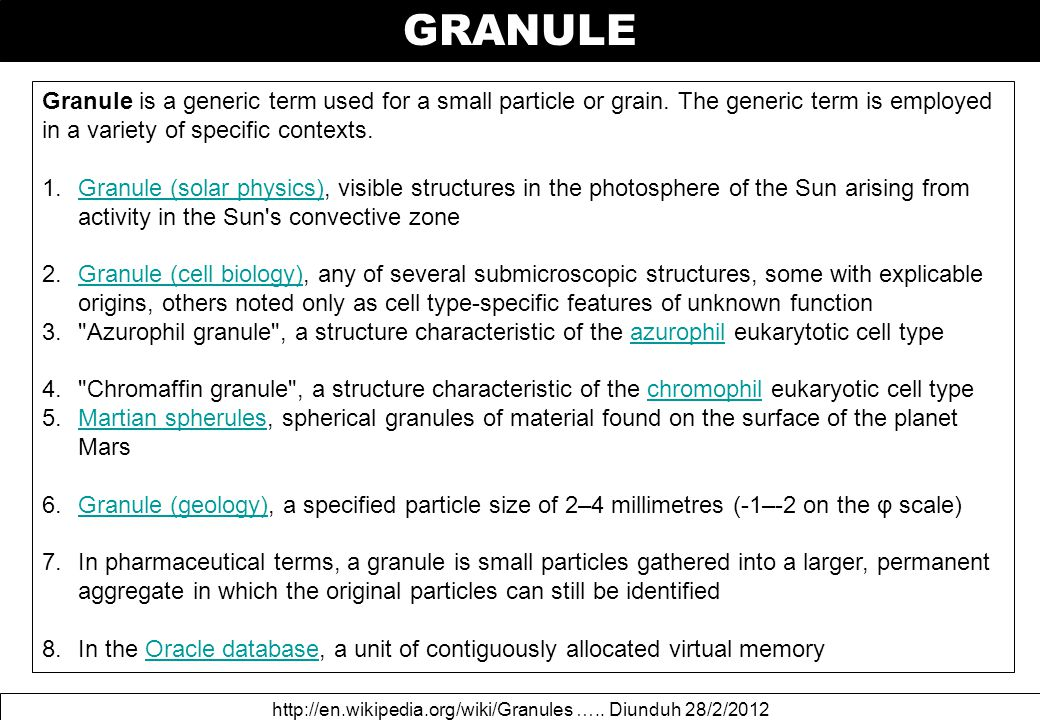 GRANULE http://en.wikipedia.org/wiki/Granules ….. Diunduh 28/2/2012 Granule is a generic term used for a small particle or grain. The generic term is