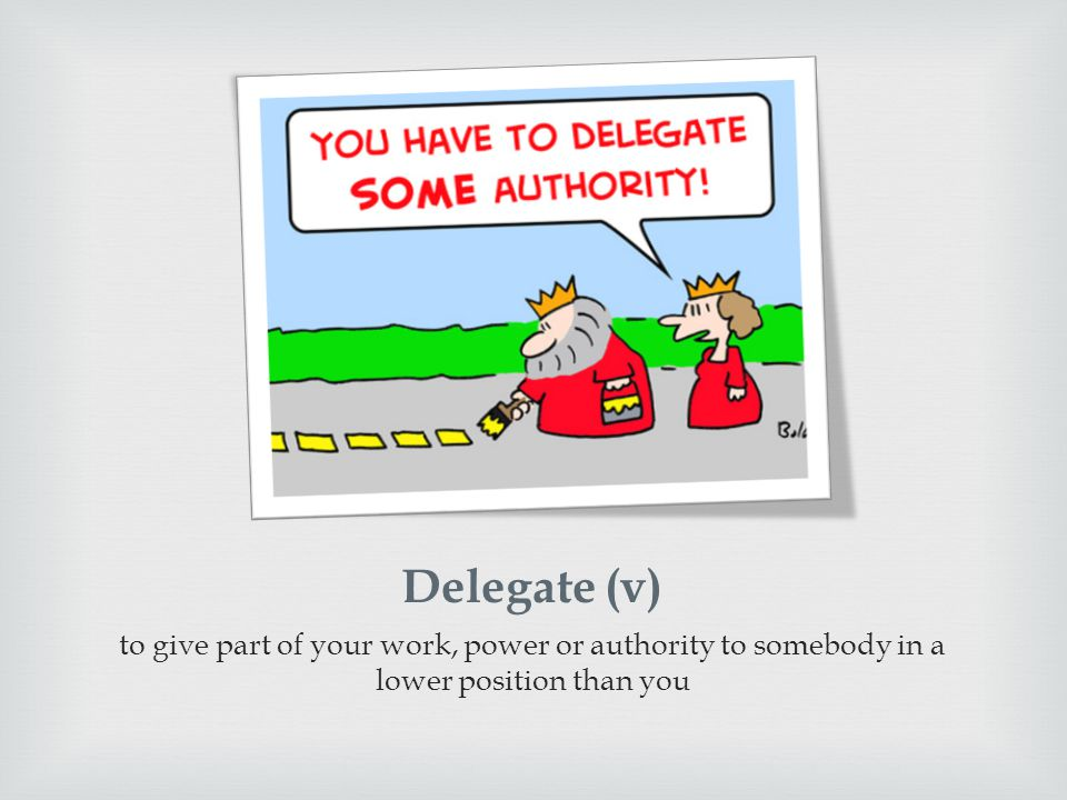 Delegate (v) to give part of your work, power or authority to somebody in a lower position than you