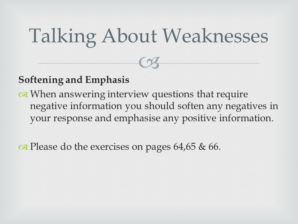  Softening and Emphasis  When answering interview questions that require negative information you should soften any negatives in your response and emphasise any positive information.