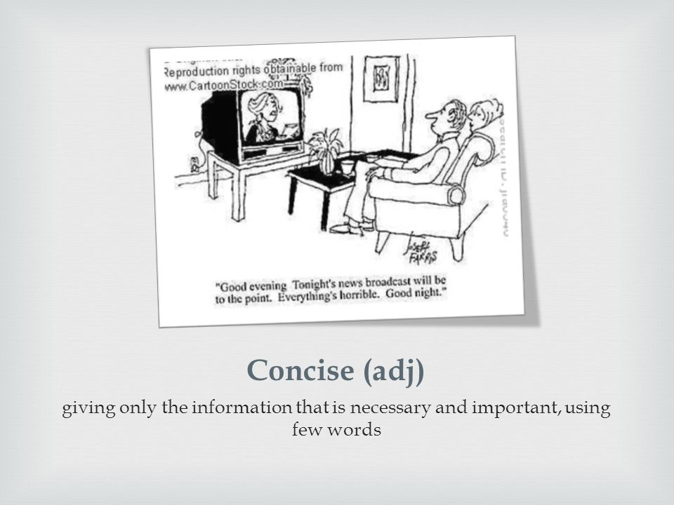 Concise (adj) giving only the information that is necessary and important, using few words