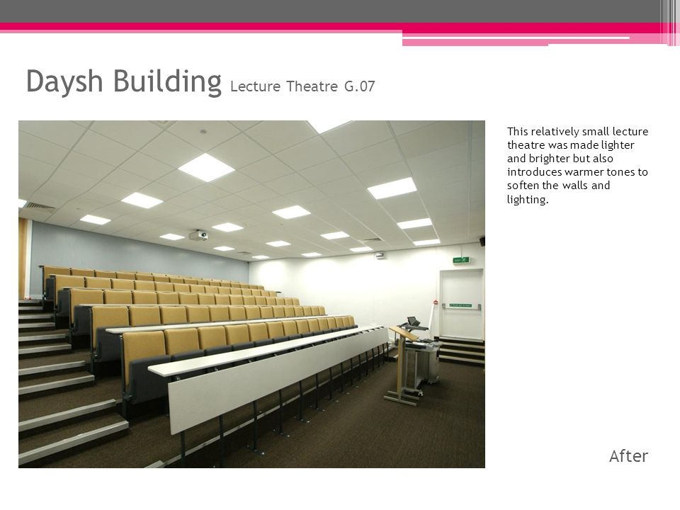 Daysh Building Lecture Theatre G.07 This relatively small lecture theatre was made lighter and brighter but also introduces warmer tones to soften the walls and lighting.