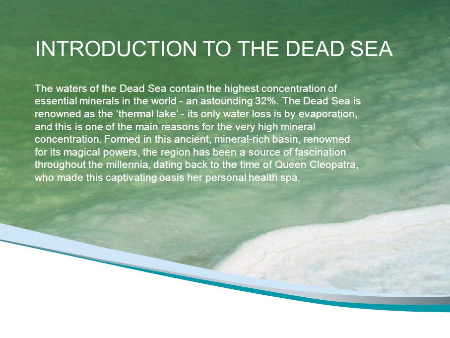 INTRODUCTION TO THE DEAD SEA The waters of the Dead Sea contain the highest concentration of essential minerals in the world - an astounding 32%. The