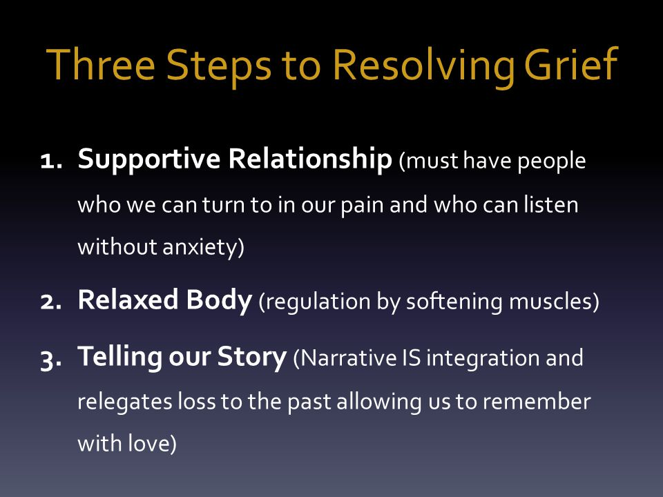 Three Steps to Resolving Grief 1.Supportive Relationship (must have people who we can turn to in our pain and who can listen without anxiety) 2.Relaxed Body (regulation by softening muscles) 3.Telling our Story (Narrative IS integration and relegates loss to the past allowing us to remember with love)