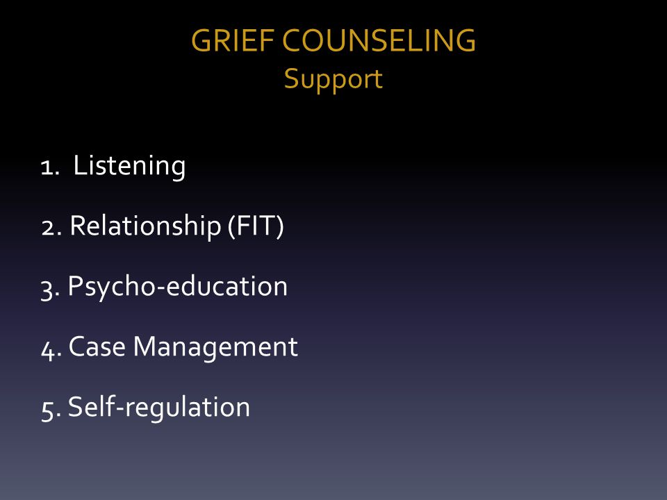 GRIEF COUNSELING Support 1. Listening 2. Relationship (FIT) 3.