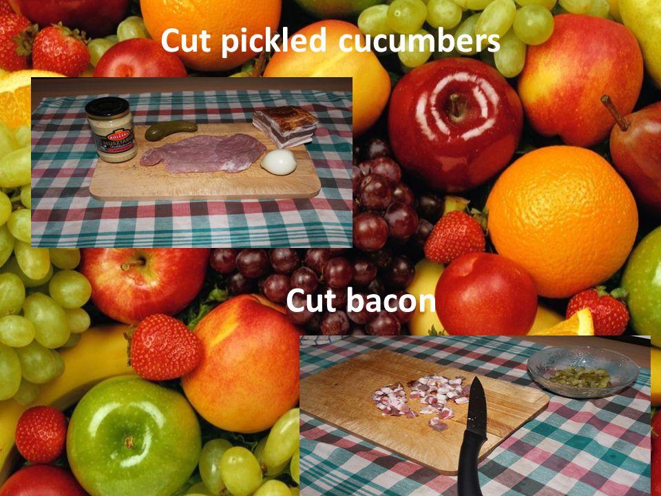 Cut pickled cucumbers Cut bacon