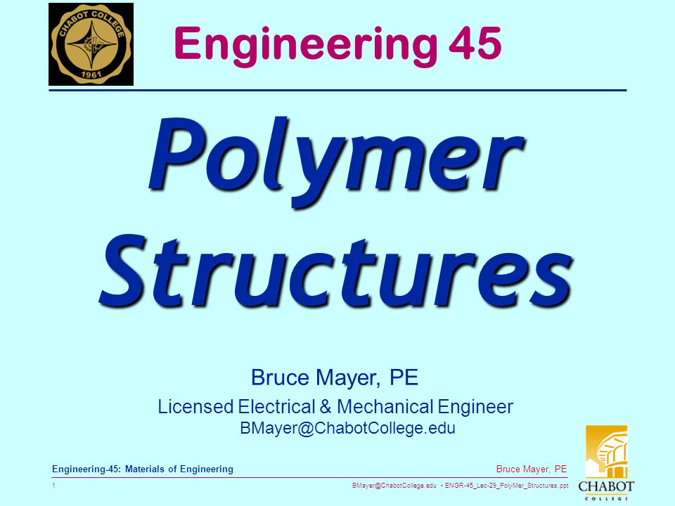 BMayer@ChabotCollege.edu ENGR-45_Lec-29_PolyMer_Structures.ppt 1 Bruce Mayer, PE Engineering-45: Materials of Engineering Bruce Mayer, PE Licensed Electrical & Mechanical Engineer BMayer@ChabotCollege.edu Engineering 45 Polymer Structures