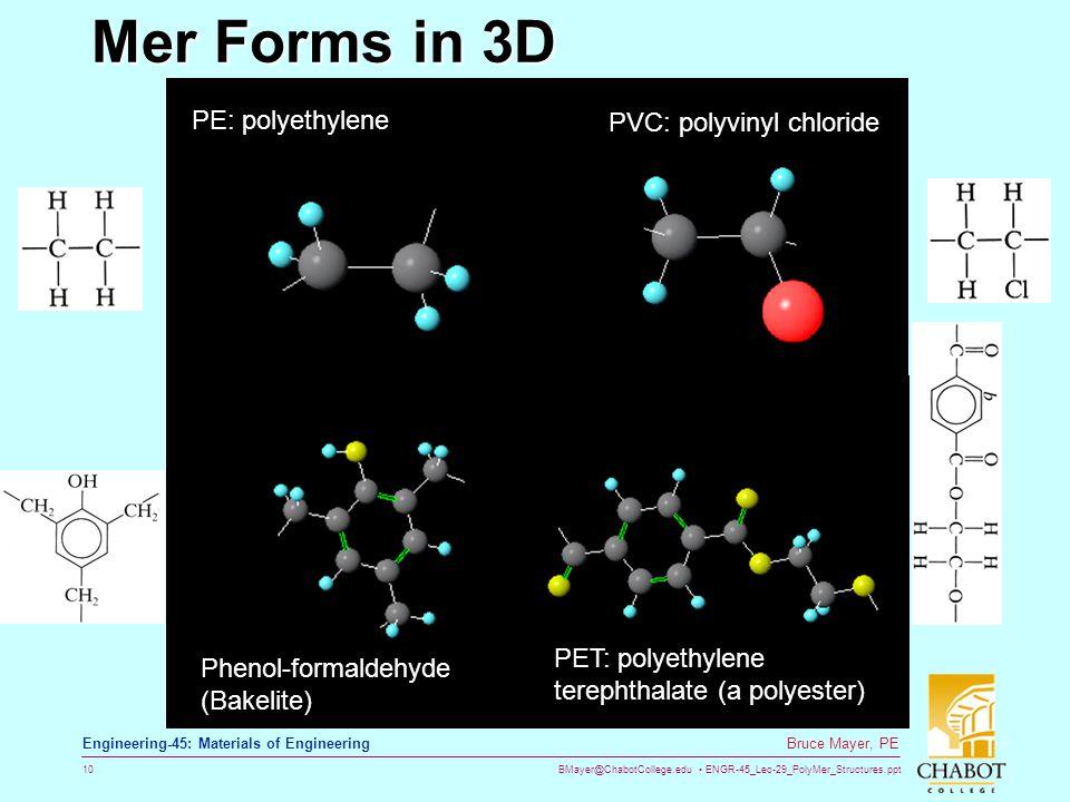 BMayer@ChabotCollege.edu ENGR-45_Lec-29_PolyMer_Structures.ppt 10 Bruce Mayer, PE Engineering-45: Materials of Engineering Mer Forms in 3D PE: polyethylene Phenol-formaldehyde (Bakelite) PVC: polyvinyl chloride PET: polyethylene terephthalate (a polyester)