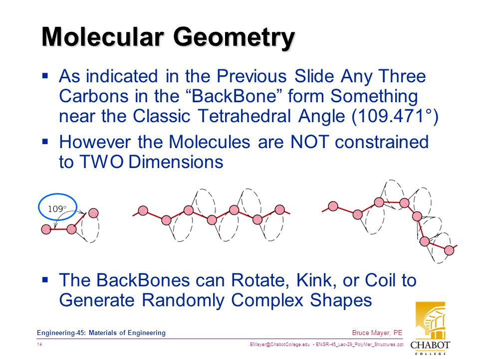 BMayer@ChabotCollege.edu ENGR-45_Lec-29_PolyMer_Structures.ppt 14 Bruce Mayer, PE Engineering-45: Materials of Engineering Molecular Geometry  As indicated in the Previous Slide Any Three Carbons in the BackBone form Something near the Classic Tetrahedral Angle (109.471°)  However the Molecules are NOT constrained to TWO Dimensions  The BackBones can Rotate, Kink, or Coil to Generate Randomly Complex Shapes