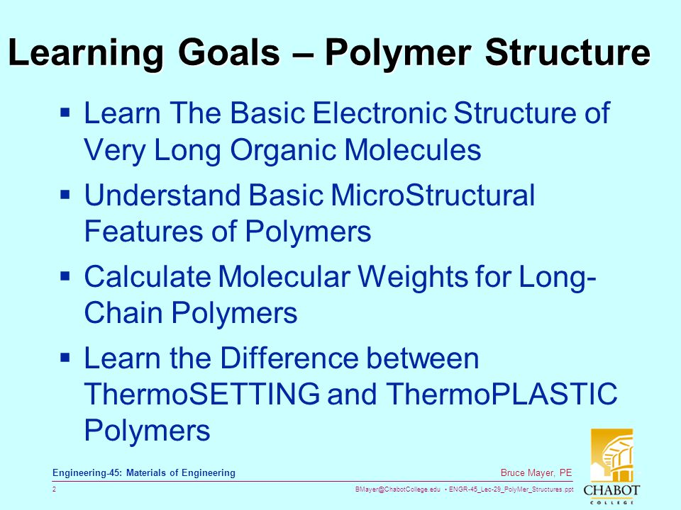 BMayer@ChabotCollege.edu ENGR-45_Lec-29_PolyMer_Structures.ppt 2 Bruce Mayer, PE Engineering-45: Materials of Engineering Learning Goals – Polymer Structure  Learn The Basic Electronic Structure of Very Long Organic Molecules  Understand Basic MicroStructural Features of Polymers  Calculate Molecular Weights for Long- Chain Polymers  Learn the Difference between ThermoSETTING and ThermoPLASTIC Polymers
